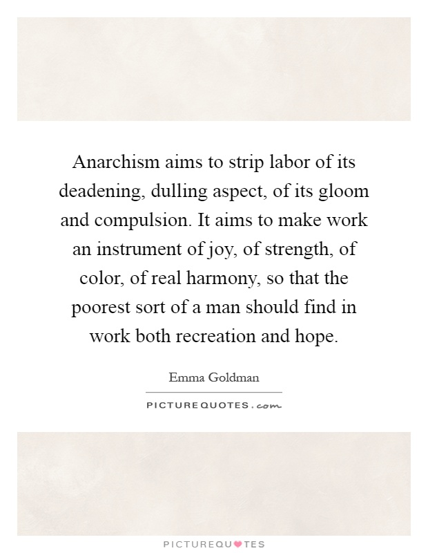 Anarchism aims to strip labor of its deadening, dulling aspect, of its gloom and compulsion. It aims to make work an instrument of joy, of strength, of color, of real harmony, so that the poorest sort of a man should find in work both recreation and hope Picture Quote #1