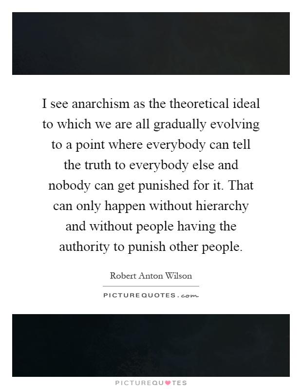 I see anarchism as the theoretical ideal to which we are all gradually evolving to a point where everybody can tell the truth to everybody else and nobody can get punished for it. That can only happen without hierarchy and without people having the authority to punish other people Picture Quote #1