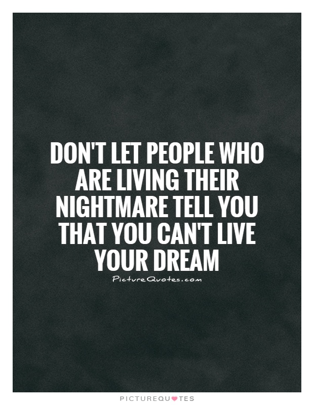 Don't let people who are living their nightmare tell you that you can't live your dream Picture Quote #1