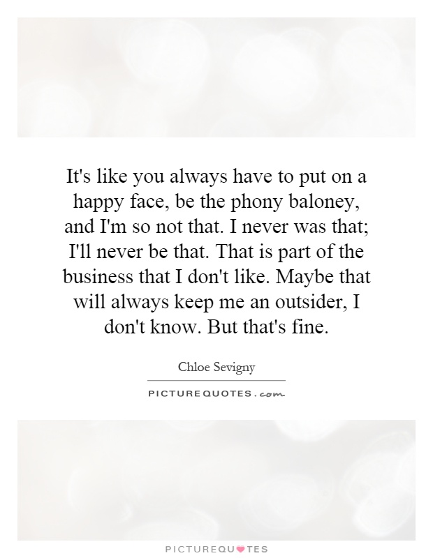 It's like you always have to put on a happy face, be the phony baloney, and I'm so not that. I never was that; I'll never be that. That is part of the business that I don't like. Maybe that will always keep me an outsider, I don't know. But that's fine Picture Quote #1