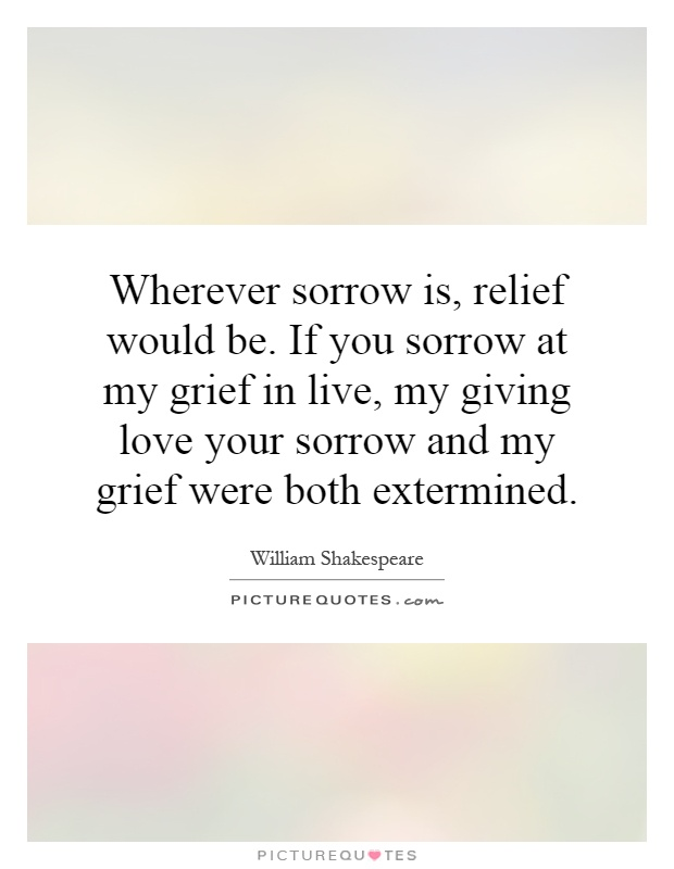 Wherever sorrow is, relief would be. If you sorrow at my grief in live, my giving love your sorrow and my grief were both extermined Picture Quote #1