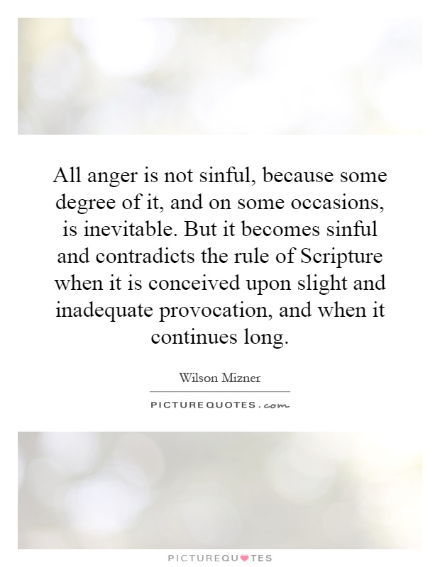 All anger is not sinful, because some degree of it, and on some occasions, is inevitable. But it becomes sinful and contradicts the rule of Scripture when it is conceived upon slight and inadequate provocation, and when it continues long Picture Quote #1