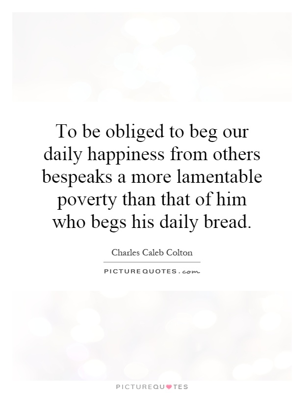 To be obliged to beg our daily happiness from others bespeaks a more lamentable poverty than that of him who begs his daily bread Picture Quote #1