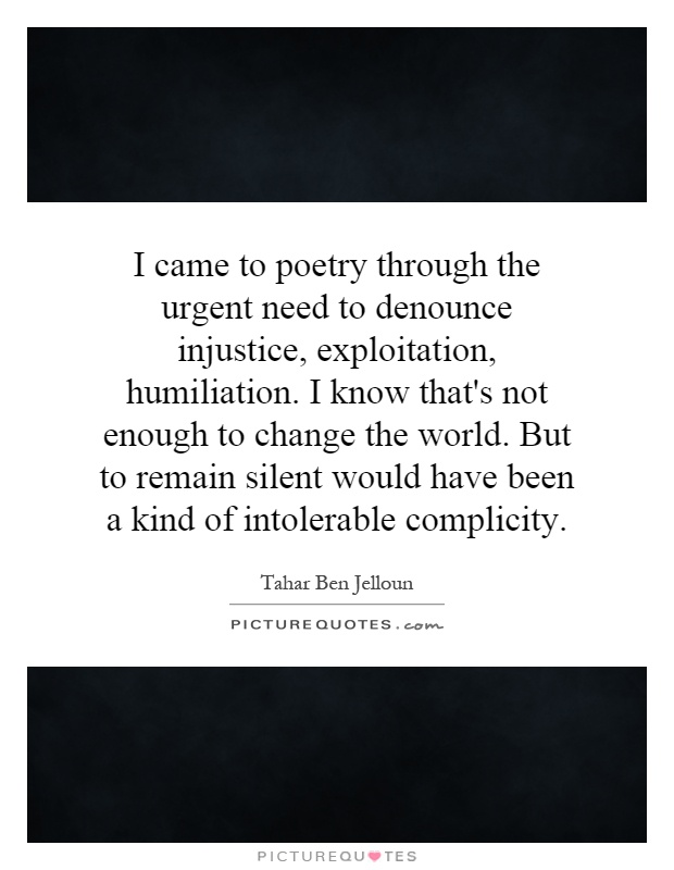 I came to poetry through the urgent need to denounce injustice, exploitation, humiliation. I know that's not enough to change the world. But to remain silent would have been a kind of intolerable complicity Picture Quote #1