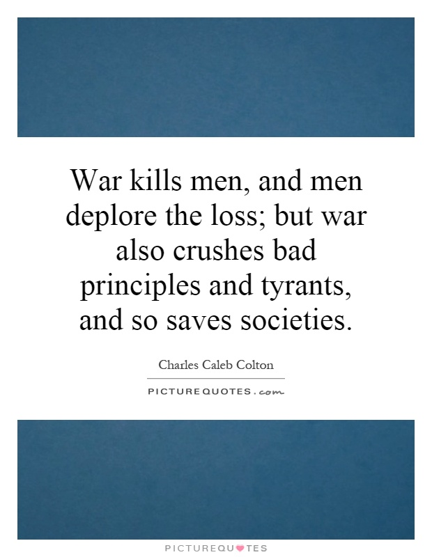 War kills men, and men deplore the loss; but war also crushes bad principles and tyrants, and so saves societies Picture Quote #1