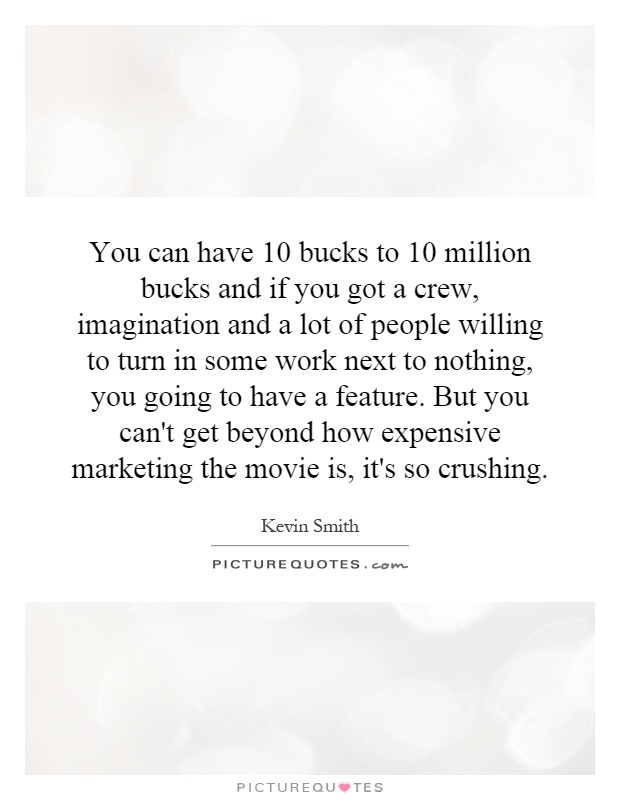 You can have 10 bucks to 10 million bucks and if you got a crew, imagination and a lot of people willing to turn in some work next to nothing, you going to have a feature. But you can't get beyond how expensive marketing the movie is, it's so crushing Picture Quote #1