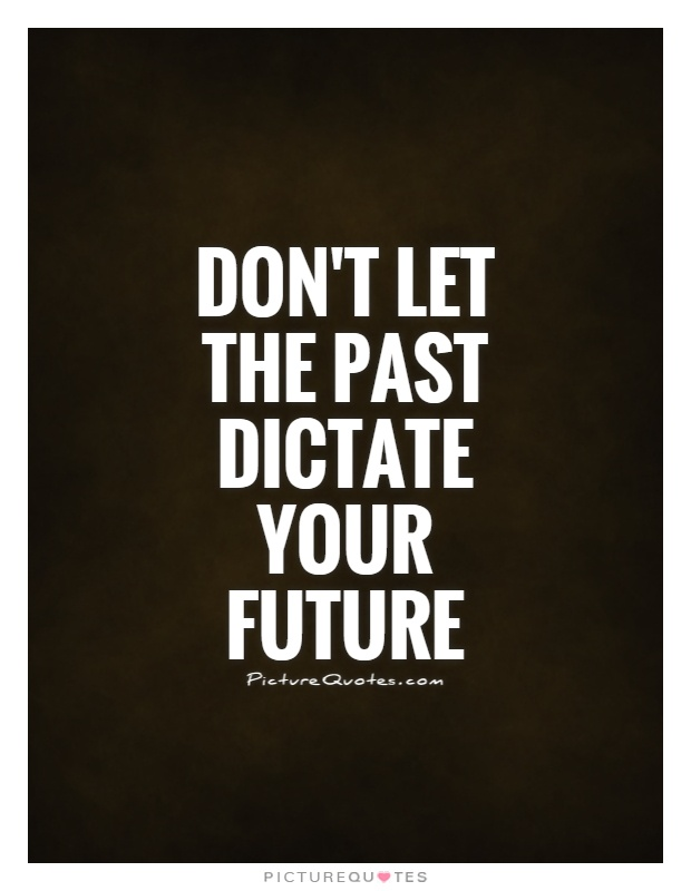 Don't let the past dictate your future Picture Quote #1