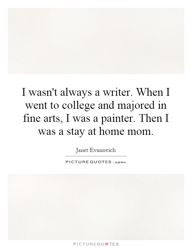 I wasn't always a writer. When I went to college and majored in fine arts, I was a painter. Then I was a stay at home mom Picture Quote #1