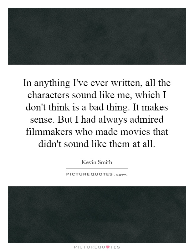 In anything I've ever written, all the characters sound like me, which I don't think is a bad thing. It makes sense. But I had always admired filmmakers who made movies that didn't sound like them at all Picture Quote #1