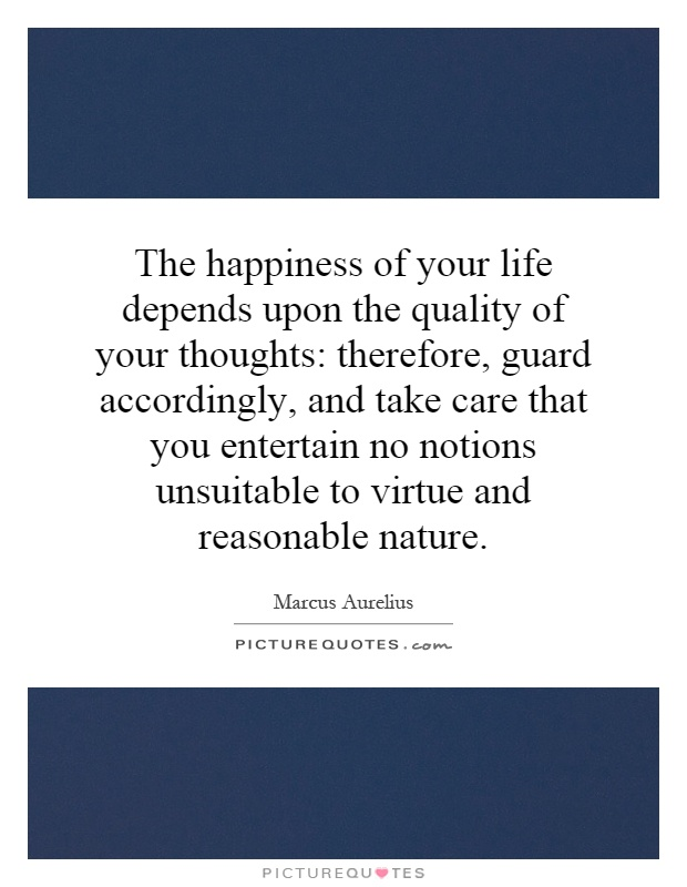 The happiness of your life depends upon the quality of your thoughts: therefore, guard accordingly, and take care that you entertain no notions unsuitable to virtue and reasonable nature Picture Quote #1