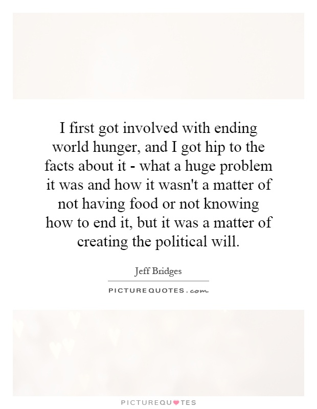 I first got involved with ending world hunger, and I got hip to the facts about it - what a huge problem it was and how it wasn't a matter of not having food or not knowing how to end it, but it was a matter of creating the political will Picture Quote #1