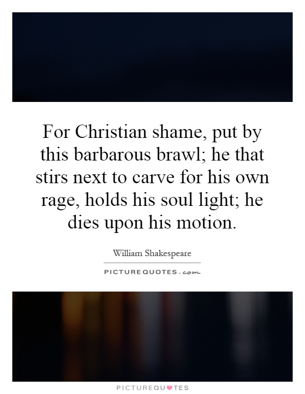 For Christian shame, put by this barbarous brawl; he that stirs next to carve for his own rage, holds his soul light; he dies upon his motion Picture Quote #1
