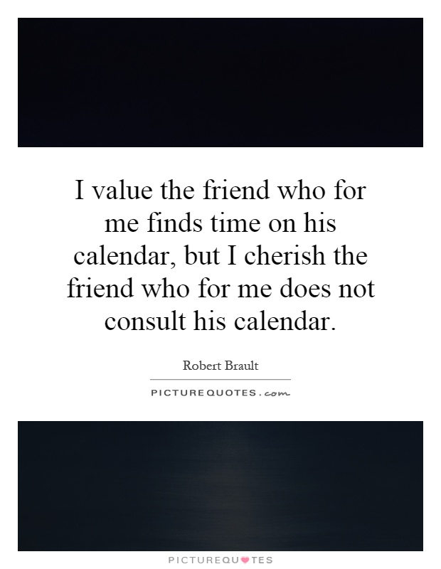 I value the friend who for me finds time on his calendar, but I cherish the friend who for me does not consult his calendar Picture Quote #1