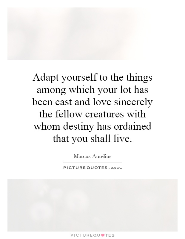Adapt yourself to the things among which your lot has been cast and love sincerely the fellow creatures with whom destiny has ordained that you shall live Picture Quote #1