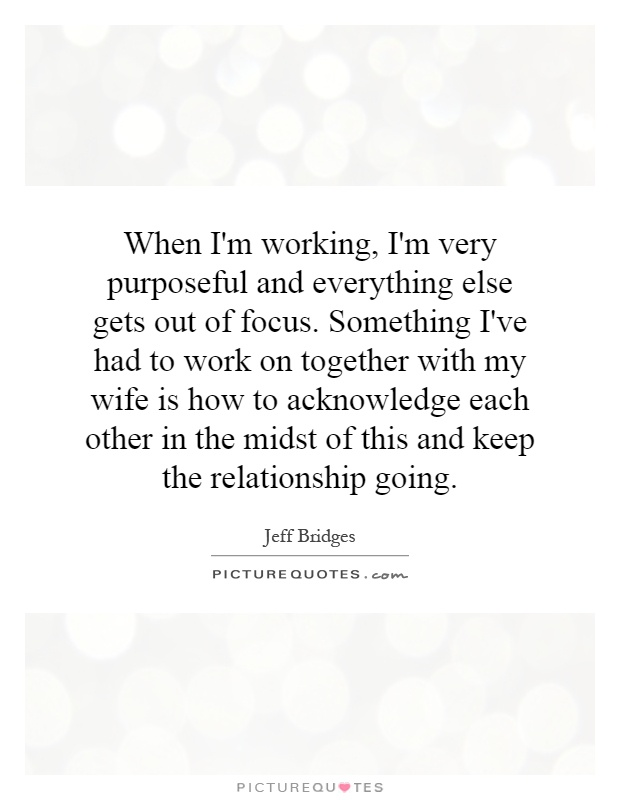 When I'm working, I'm very purposeful and everything else gets out of focus. Something I've had to work on together with my wife is how to acknowledge each other in the midst of this and keep the relationship going Picture Quote #1