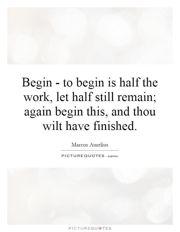 Begin - to begin is half the work, let half still remain; again begin this, and thou wilt have finished Picture Quote #1