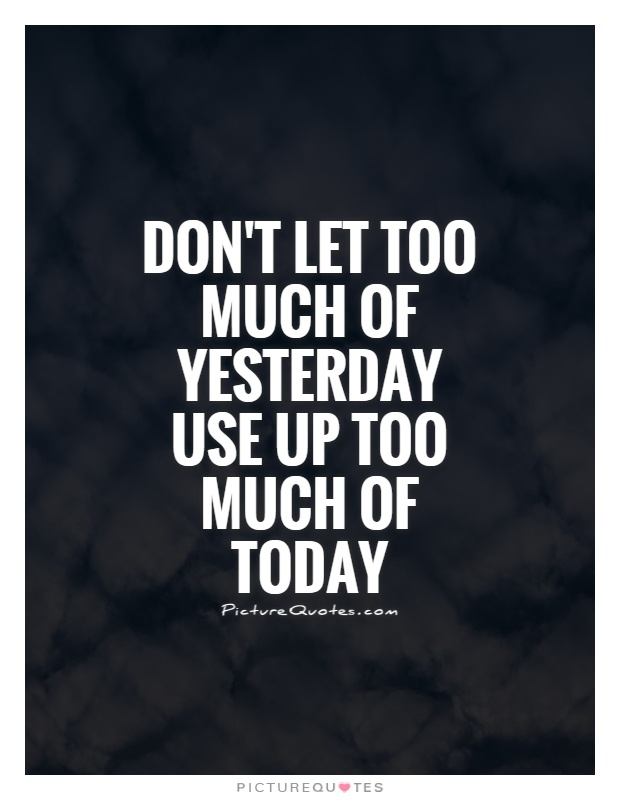 Don't let too much of yesterday use up too much of today Picture Quote #1