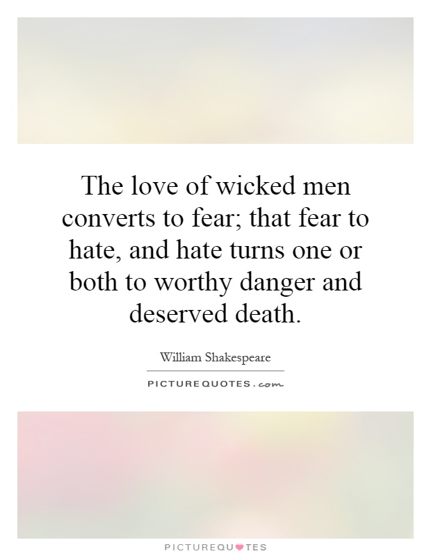 The love of wicked men converts to fear; that fear to hate, and hate turns one or both to worthy danger and deserved death Picture Quote #1
