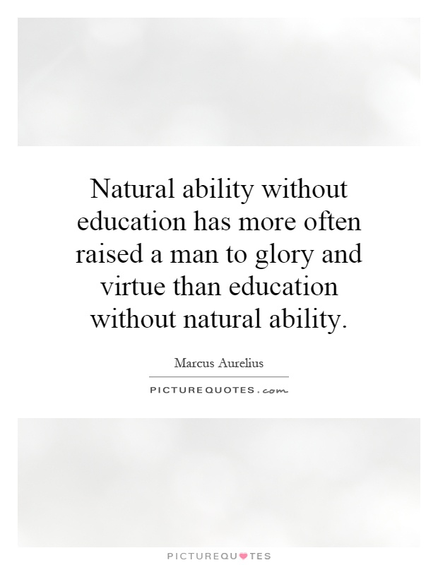Natural ability without education has more often raised a man to glory and virtue than education without natural ability Picture Quote #1