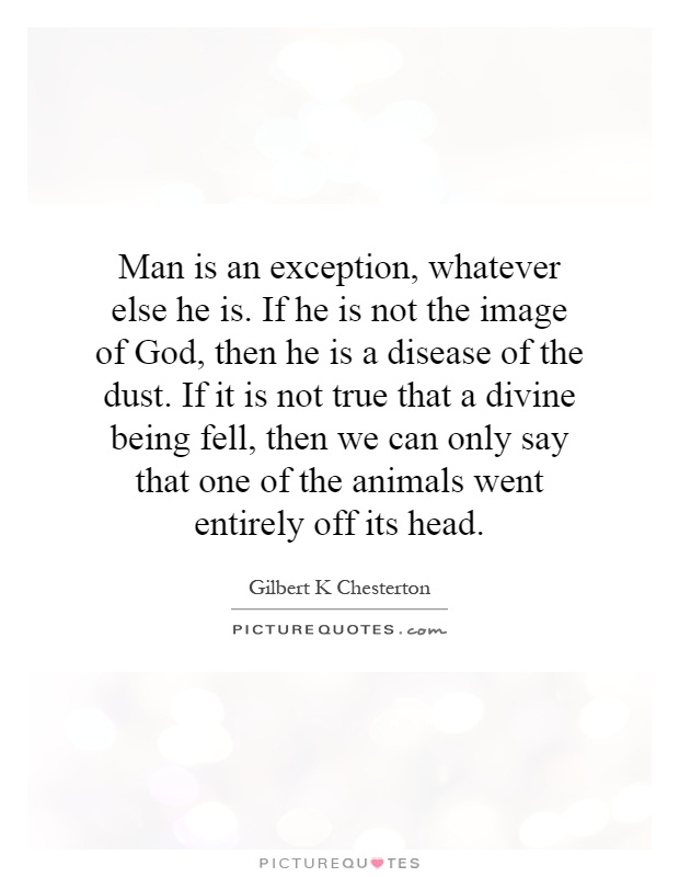Man is an exception, whatever else he is. If he is not the image of God, then he is a disease of the dust. If it is not true that a divine being fell, then we can only say that one of the animals went entirely off its head Picture Quote #1