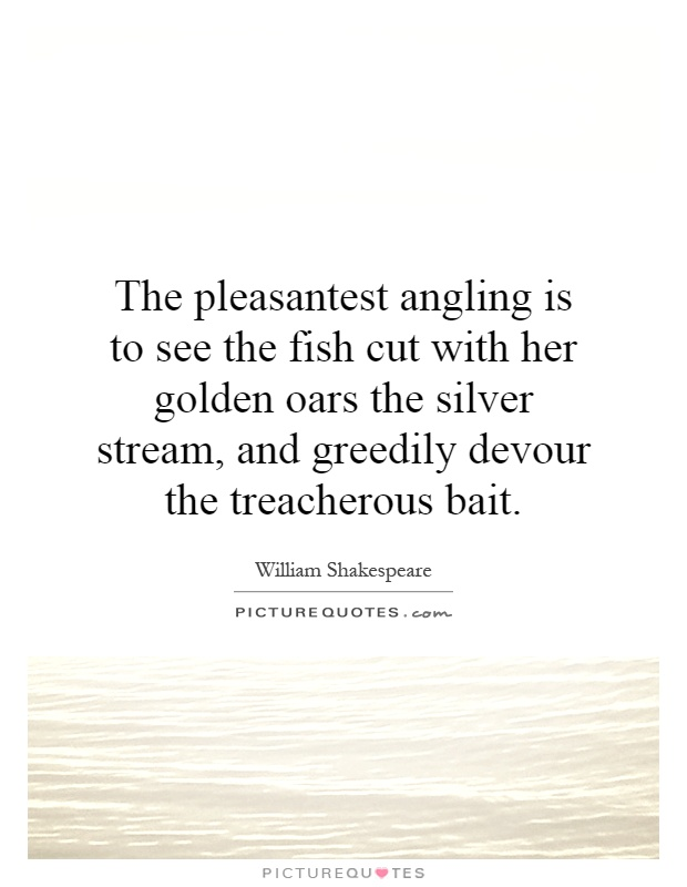 The pleasantest angling is to see the fish cut with her golden oars the silver stream, and greedily devour the treacherous bait Picture Quote #1