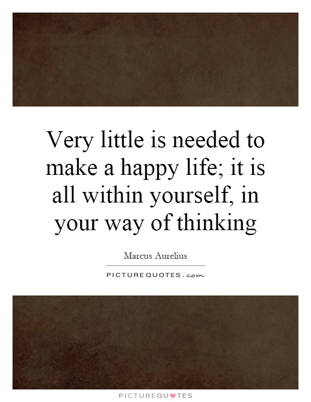 Very little is needed to make a happy life; it is all within yourself, in your way of thinking Picture Quote #1