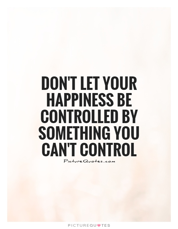 Don't let your happiness be controlled by something you can't control Picture Quote #1