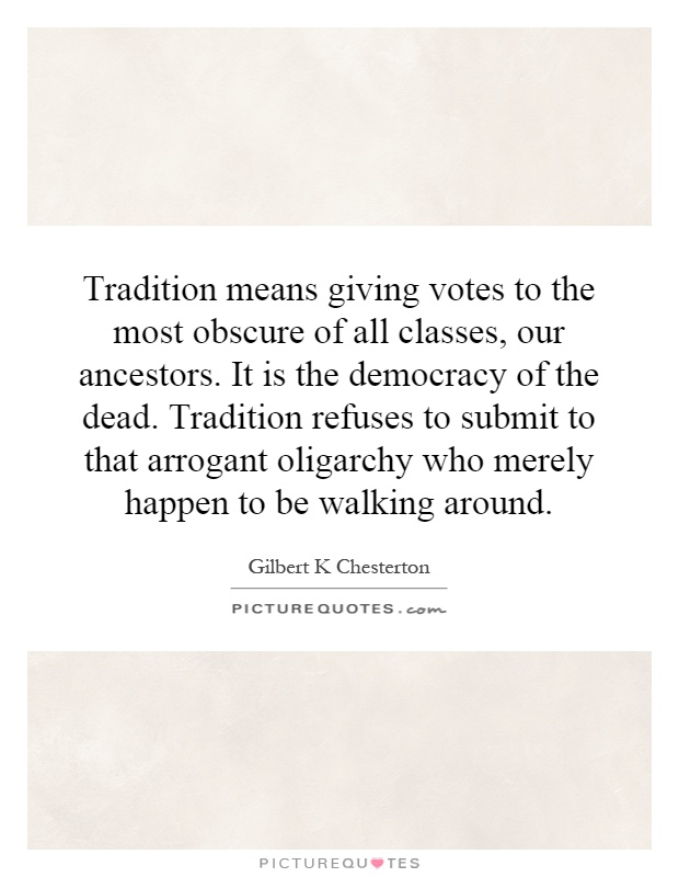 Tradition means giving votes to the most obscure of all classes, our ancestors. It is the democracy of the dead. Tradition refuses to submit to that arrogant oligarchy who merely happen to be walking around Picture Quote #1