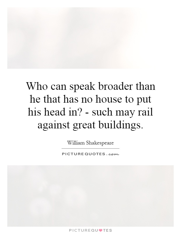 Who can speak broader than he that has no house to put his head in? - such may rail against great buildings Picture Quote #1