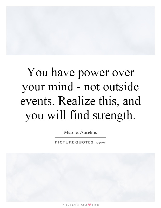 You have power over your mind - not outside events. Realize this, and you will find strength Picture Quote #1