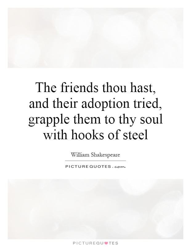 The friends thou hast, and their adoption tried, grapple them to thy soul with hooks of steel Picture Quote #1