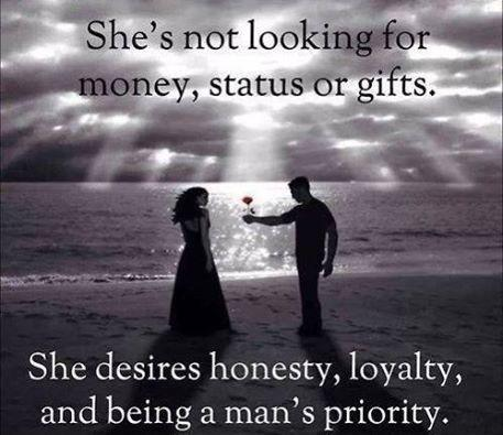 She's not looking for money, status or gifts. She desires honesty, loyalty, and being a man's priority Picture Quote #1