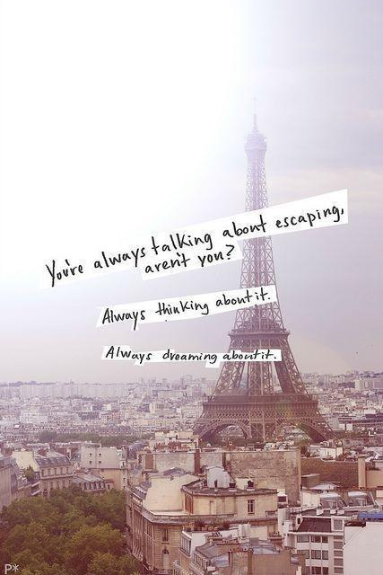 You're always talking about escaping aren't you? Always thinking about it. Always dreaming about it Picture Quote #1