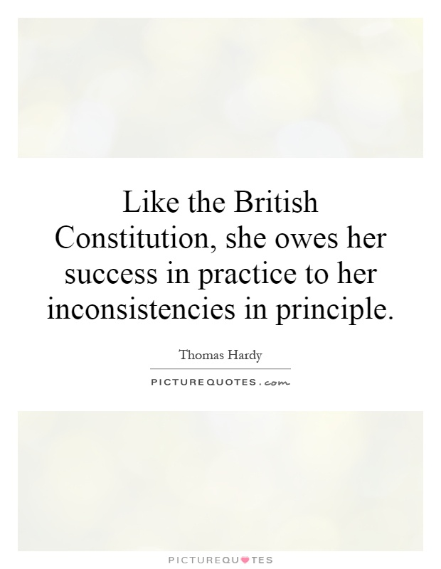 Like the British Constitution, she owes her success in practice to her inconsistencies in principle Picture Quote #1