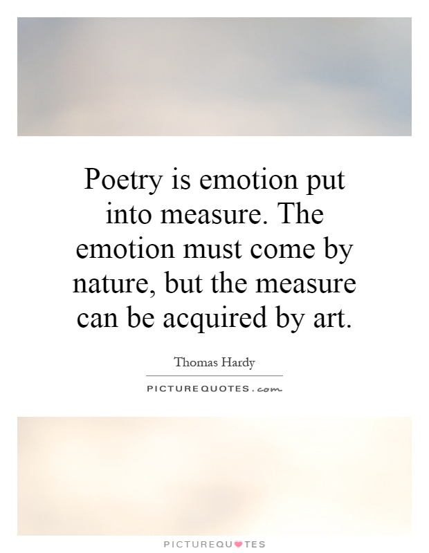 Poetry is emotion put into measure. The emotion must come by nature, but the measure can be acquired by art Picture Quote #1