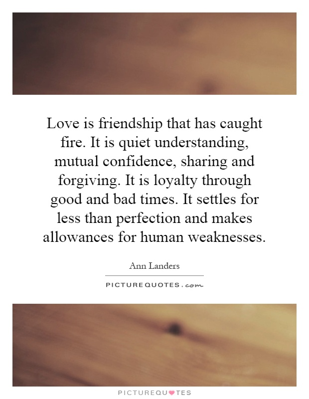 Love is friendship that has caught fire. It is quiet understanding, mutual confidence, sharing and forgiving. It is loyalty through good and bad times. It settles for less than perfection and makes allowances for human weaknesses Picture Quote #1