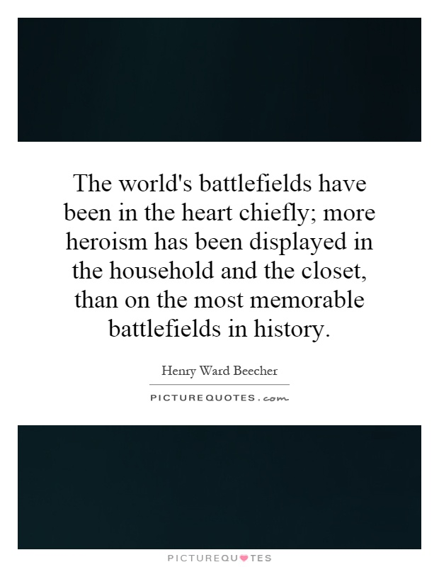 The world's battlefields have been in the heart chiefly; more heroism has been displayed in the household and the closet, than on the most memorable battlefields in history Picture Quote #1