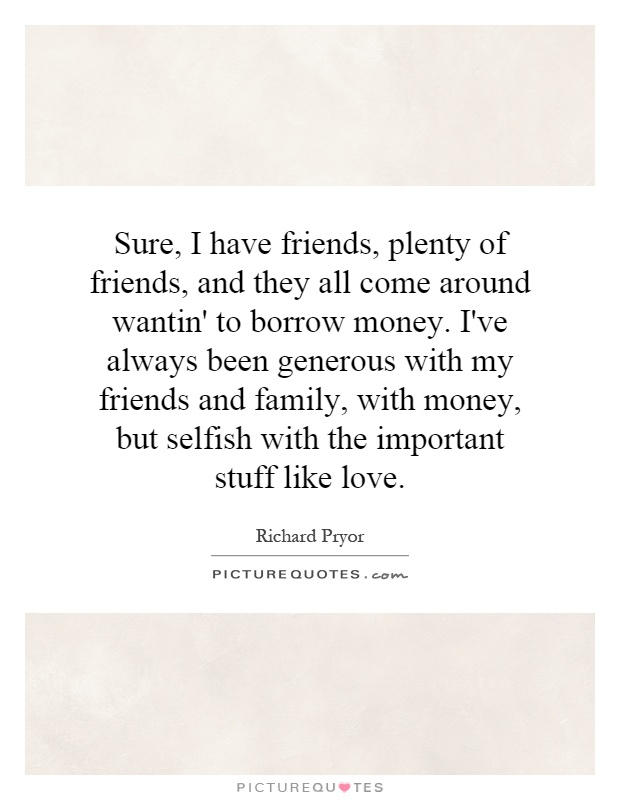 Sure, I have friends, plenty of friends, and they all come around wantin' to borrow money. I've always been generous with my friends and family, with money, but selfish with the important stuff like love Picture Quote #1