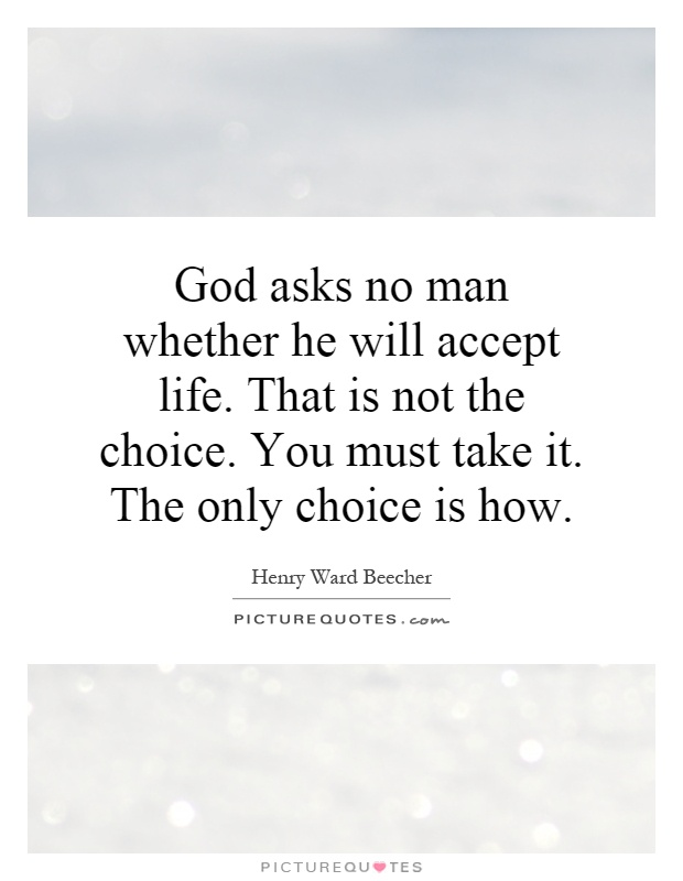 God asks no man whether he will accept life. That is not the choice. You must take it. The only choice is how Picture Quote #1