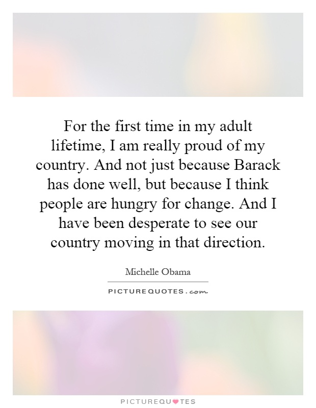 For the first time in my adult lifetime, I am really proud of my country. And not just because Barack has done well, but because I think people are hungry for change. And I have been desperate to see our country moving in that direction Picture Quote #1