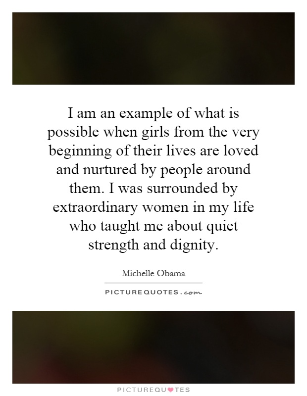 I am an example of what is possible when girls from the very beginning of their lives are loved and nurtured by people around them. I was surrounded by extraordinary women in my life who taught me about quiet strength and dignity Picture Quote #1