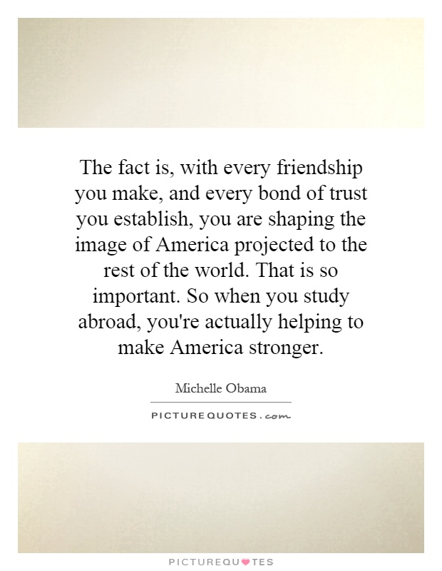 The fact is, with every friendship you make, and every bond of trust you establish, you are shaping the image of America projected to the rest of the world. That is so important. So when you study abroad, you're actually helping to make America stronger Picture Quote #1