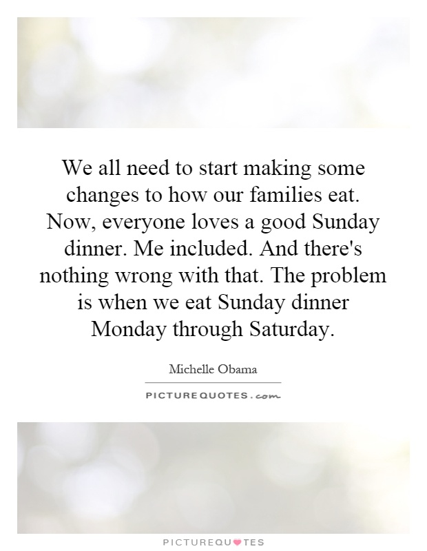 We all need to start making some changes to how our families eat. Now, everyone loves a good Sunday dinner. Me included. And there's nothing wrong with that. The problem is when we eat Sunday dinner Monday through Saturday Picture Quote #1