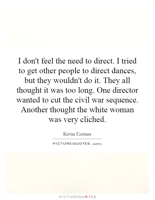 I don't feel the need to direct. I tried to get other people to direct dances, but they wouldn't do it. They all thought it was too long. One director wanted to cut the civil war sequence. Another thought the white woman was very cliched Picture Quote #1