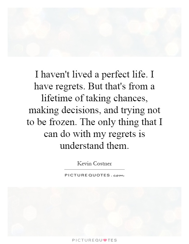 I haven't lived a perfect life. I have regrets. But that's from a lifetime of taking chances, making decisions, and trying not to be frozen. The only thing that I can do with my regrets is understand them Picture Quote #1