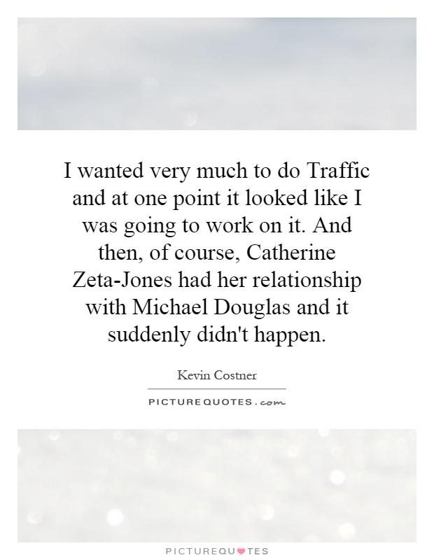 I wanted very much to do Traffic and at one point it looked like I was going to work on it. And then, of course, Catherine Zeta-Jones had her relationship with Michael Douglas and it suddenly didn't happen Picture Quote #1