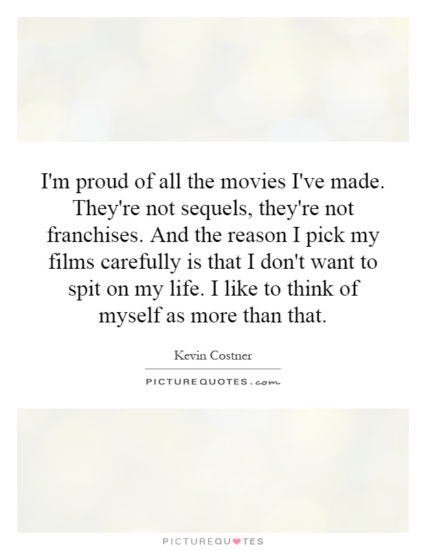 I'm proud of all the movies I've made. They're not sequels, they're not franchises. And the reason I pick my films carefully is that I don't want to spit on my life. I like to think of myself as more than that Picture Quote #1