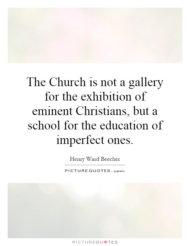 The Church is not a gallery for the exhibition of eminent Christians, but a school for the education of imperfect ones Picture Quote #1