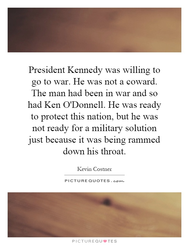 President Kennedy was willing to go to war. He was not a coward. The man had been in war and so had Ken O'Donnell. He was ready to protect this nation, but he was not ready for a military solution just because it was being rammed down his throat Picture Quote #1