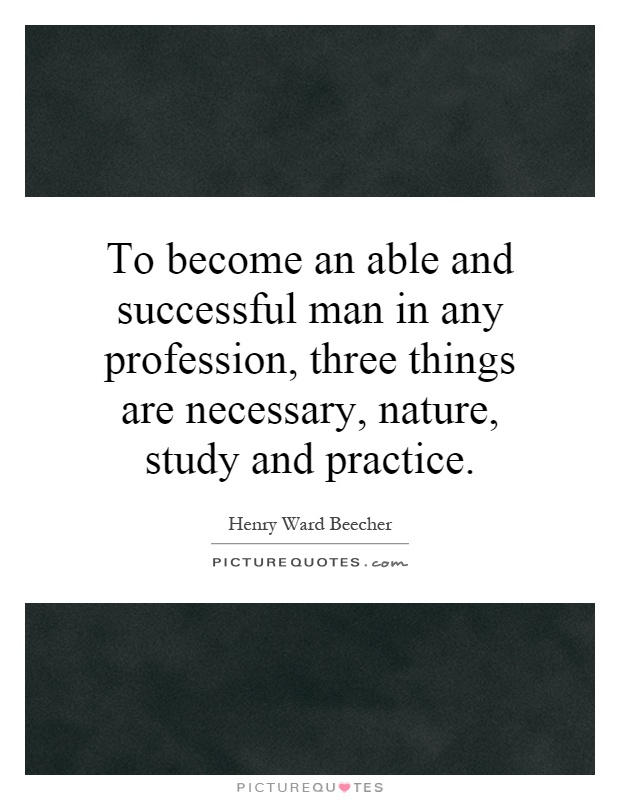 To become an able and successful man in any profession, three things are necessary, nature, study and practice Picture Quote #1